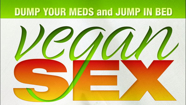 Vegan Sex: Dump Your Meds and Jump in Bed